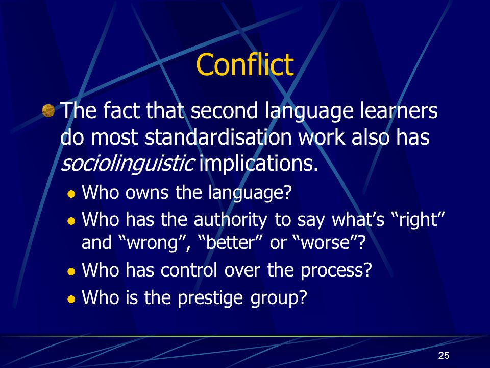 25 Conflict The fact that second language learners do most standardisation work also has sociolinguistic implications. Who owns the language? Who has