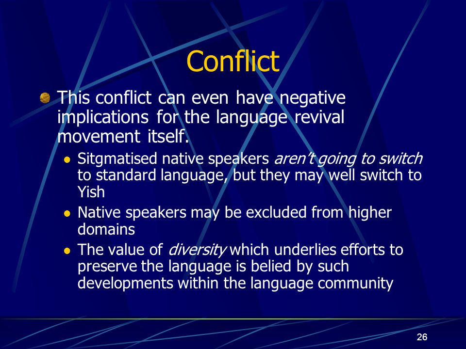 26 Conflict This conflict can even have negative implications for the language revival movement itself. Sitgmatised native speakers aren't going to sw