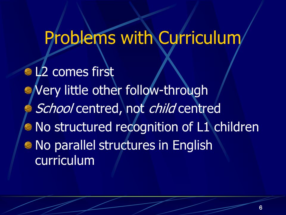 6 Problems with Curriculum L2 comes first Very little other follow-through School centred, not child centred No structured recognition of L1 children