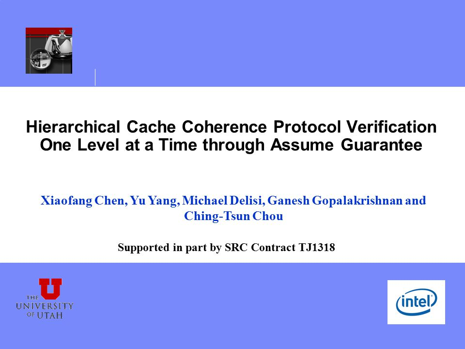 Hierarchical Cache Coherence Protocol Verification One Level at a Time through Assume Guarantee Xiaofang Chen, Yu Yang, Michael Delisi, Ganesh Gopalakrishnan and Ching-Tsun Chou Supported in part by SRC Contract TJ1318