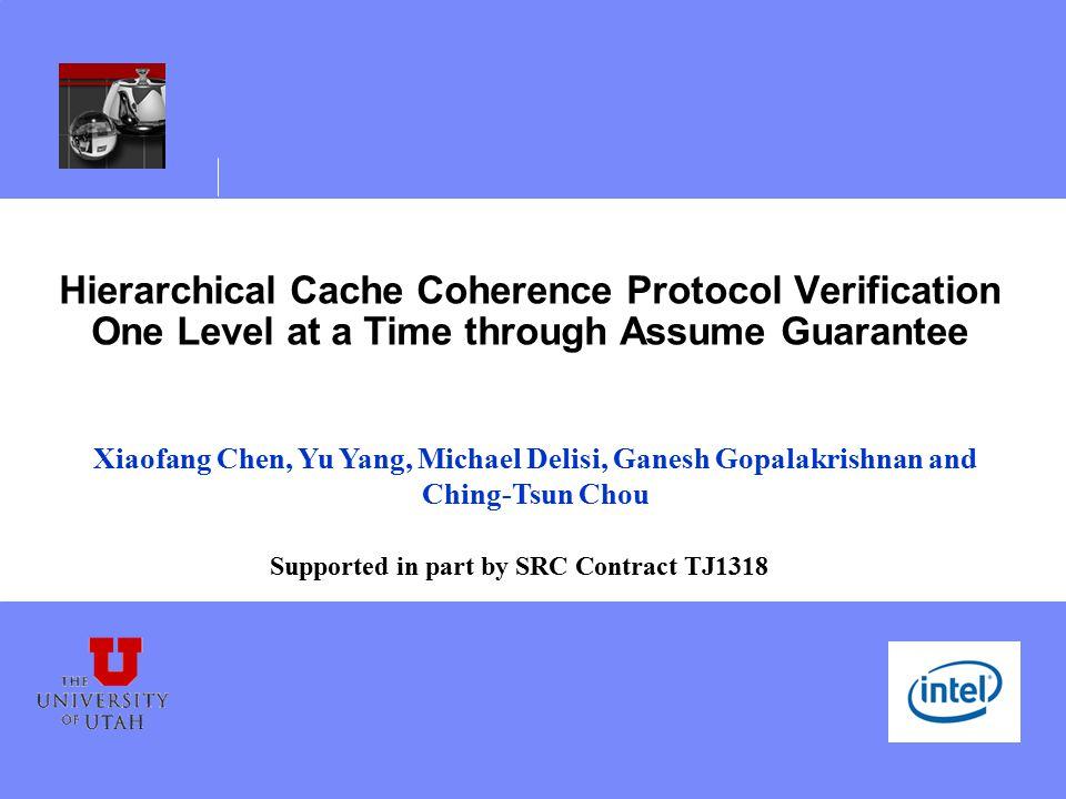 Hierarchical Cache Coherence Protocol Verification One Level at a Time through Assume Guarantee Xiaofang Chen, Yu Yang, Michael Delisi, Ganesh Gopalak