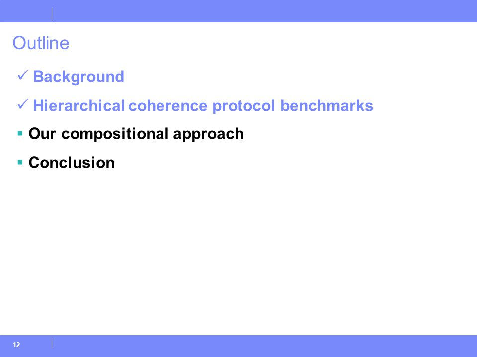 12 Outline Background Hierarchical coherence protocol benchmarks  Our compositional approach  Conclusion