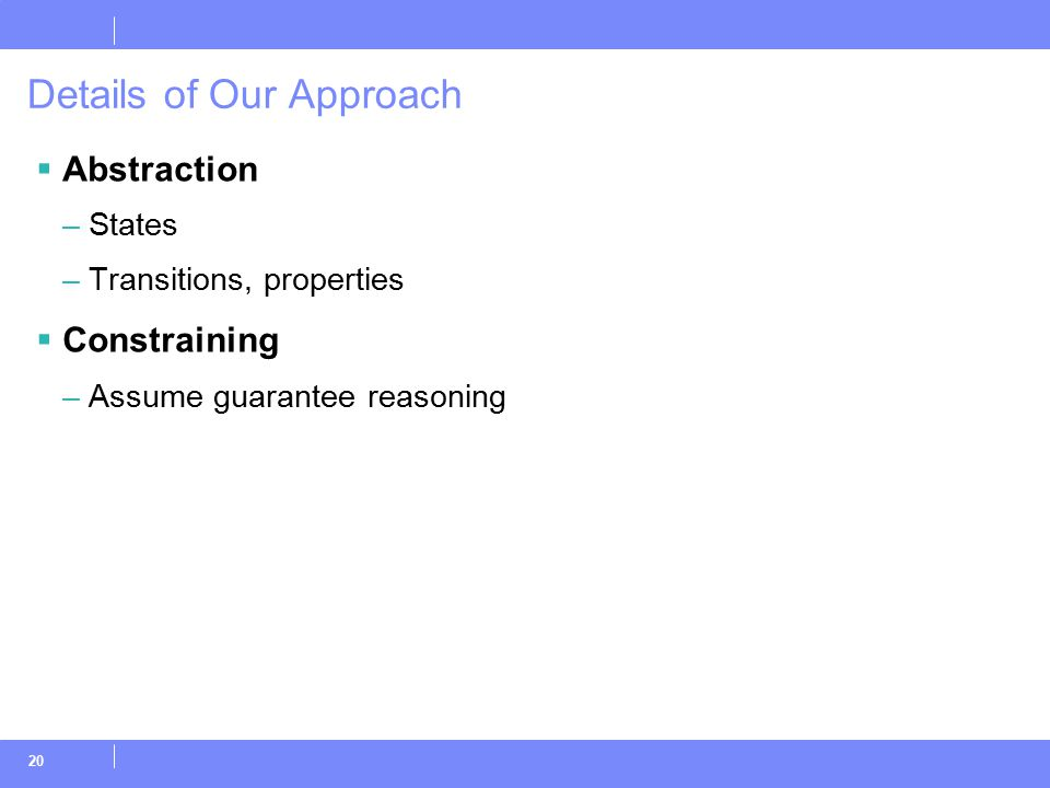 20 Details of Our Approach  Abstraction –States –Transitions, properties  Constraining –Assume guarantee reasoning