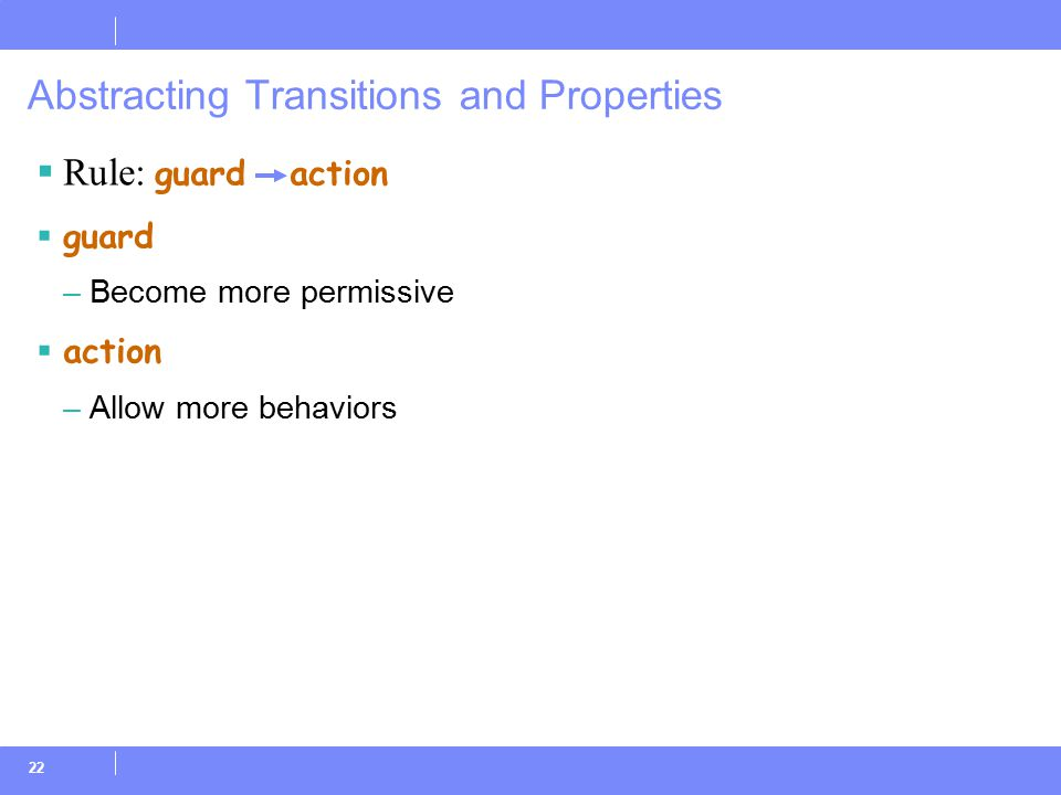 22  Rule: guard action  guard –Become more permissive  action –Allow more behaviors Abstracting Transitions and Properties