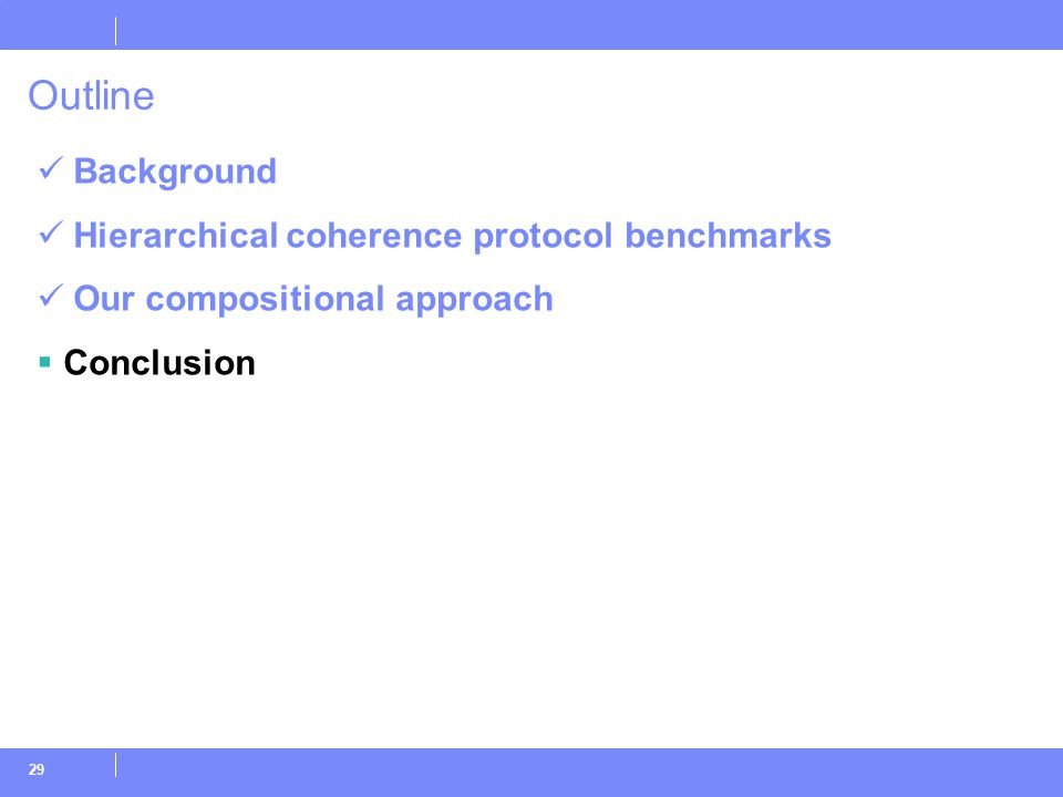 29 Outline Background Hierarchical coherence protocol benchmarks Our compositional approach  Conclusion