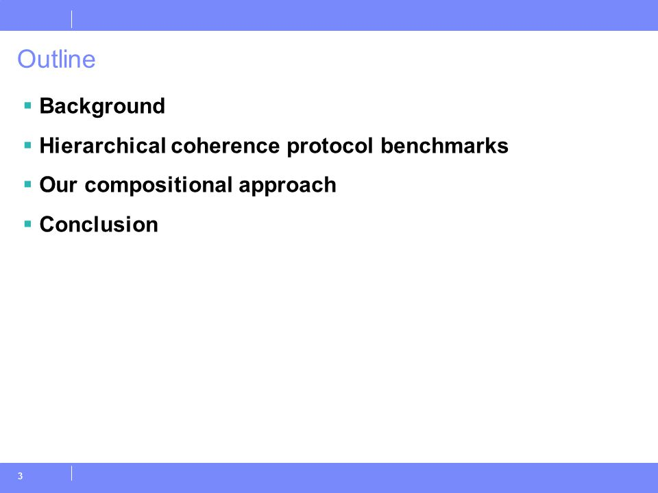 3 Outline  Background  Hierarchical coherence protocol benchmarks  Our compositional approach  Conclusion