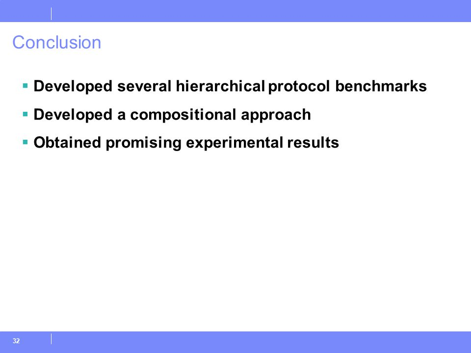 32 Conclusion  Developed several hierarchical protocol benchmarks  Developed a compositional approach  Obtained promising experimental results