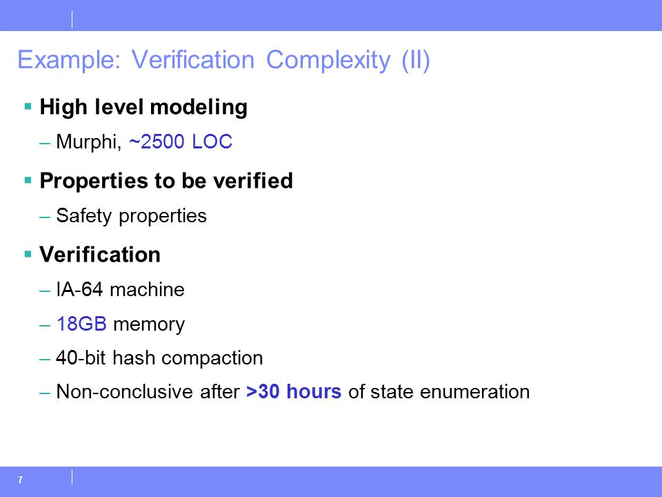7 Example: Verification Complexity (II)  High level modeling –Murphi, ~2500 LOC  Properties to be verified –Safety properties  Verification –IA-64 machine –18GB memory –40-bit hash compaction –Non-conclusive after >30 hours of state enumeration