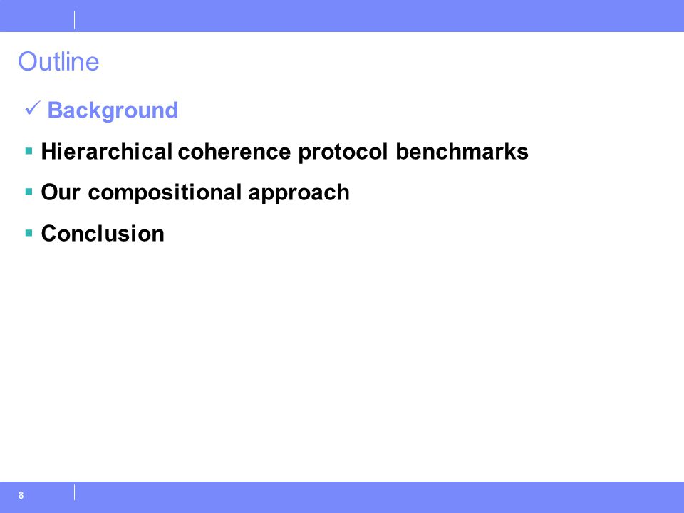 8 Outline Background  Hierarchical coherence protocol benchmarks  Our compositional approach  Conclusion