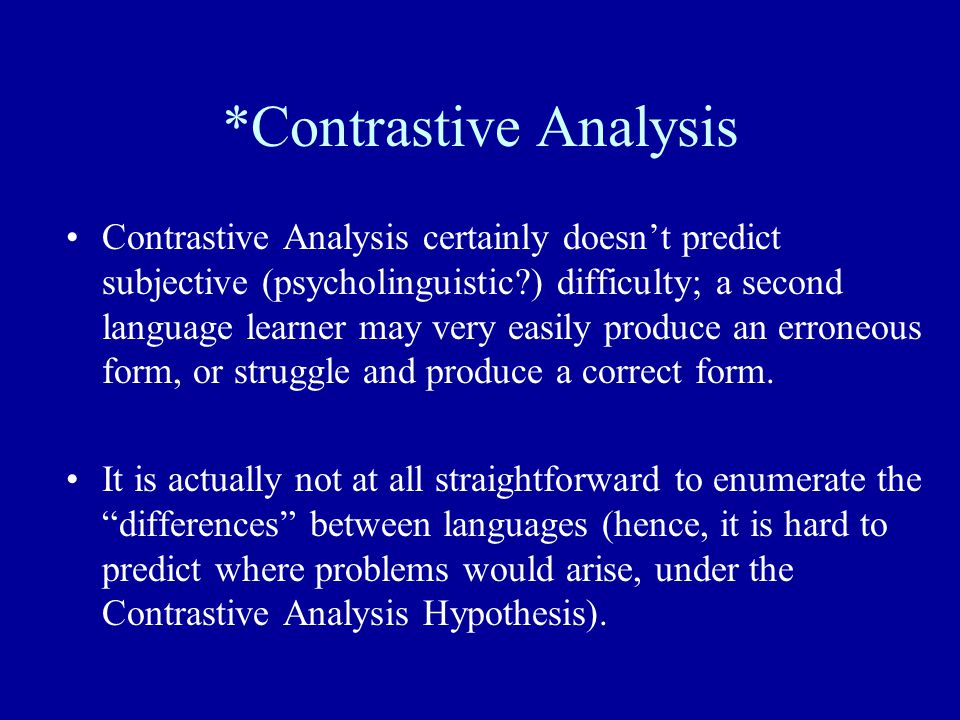 *Contrastive Analysis Contrastive Analysis certainly doesn't predict subjective (psycholinguistic?) difficulty; a second language learner may very eas