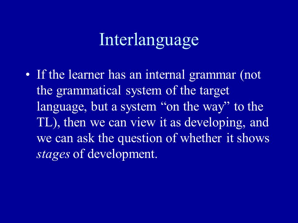"""Interlanguage If the learner has an internal grammar (not the grammatical system of the target language, but a system """"on the way"""" to the TL), then we"""