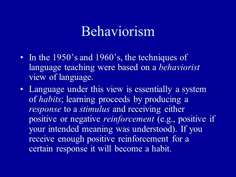 Behaviorism In the 1950's and 1960's, the techniques of language teaching were based on a behaviorist view of language. Language under this view is es