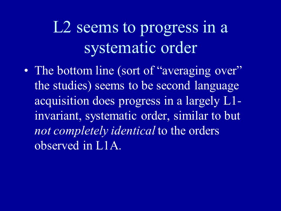 """L2 seems to progress in a systematic order The bottom line (sort of """"averaging over"""" the studies) seems to be second language acquisition does progres"""