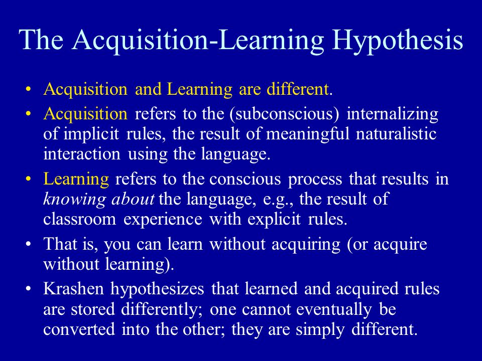 The Acquisition-Learning Hypothesis Acquisition and Learning are different. Acquisition refers to the (subconscious) internalizing of implicit rules,