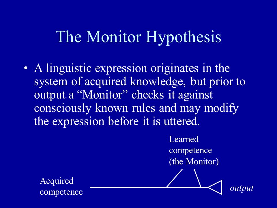 """The Monitor Hypothesis A linguistic expression originates in the system of acquired knowledge, but prior to output a """"Monitor"""" checks it against consc"""