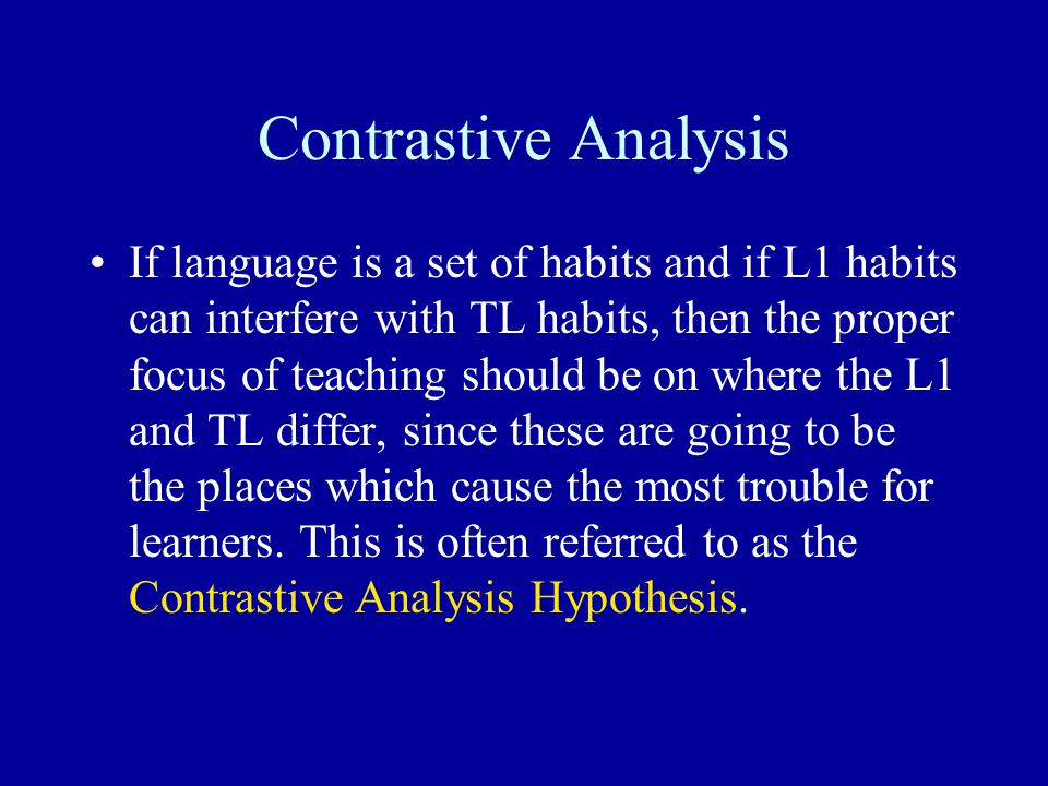 Contrastive Analysis If language is a set of habits and if L1 habits can interfere with TL habits, then the proper focus of teaching should be on wher