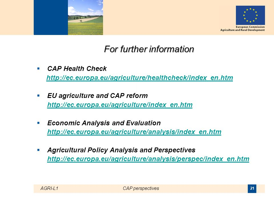 AGRI-L1CAP perspectives 21 For further information  CAP Health Check http://ec.europa.eu/agriculture/healthcheck/index_en.htm  EU agriculture and CAP reform http://ec.europa.eu/agriculture/index_en.htm  Economic Analysis and Evaluation http://ec.europa.eu/agriculture/analysis/index_en.htm  Agricultural Policy Analysis and Perspectives http://ec.europa.eu/agriculture/analysis/perspec/index_en.htm