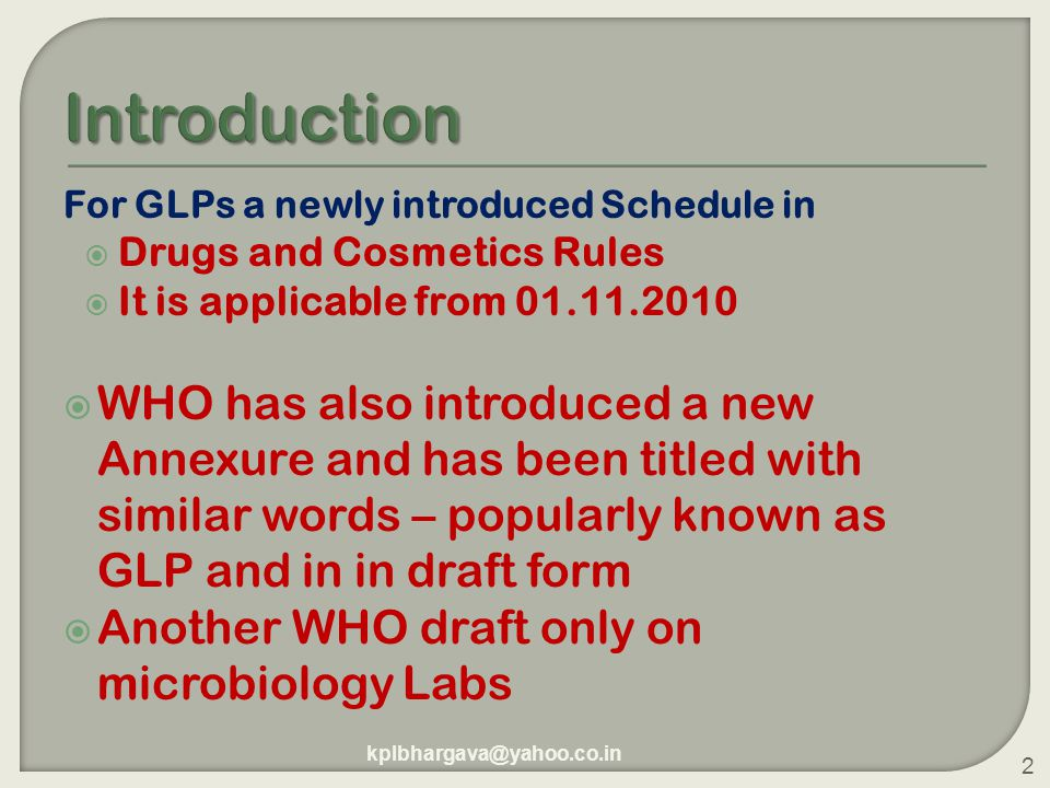For GLPs a newly introduced Schedule in  Drugs and Cosmetics Rules  It is applicable from 01.11.2010  WHO has also introduced a new Annexure and has been titled with similar words – popularly known as GLP and in in draft form  Another WHO draft only on microbiology Labs kplbhargava@yahoo.co.in 2