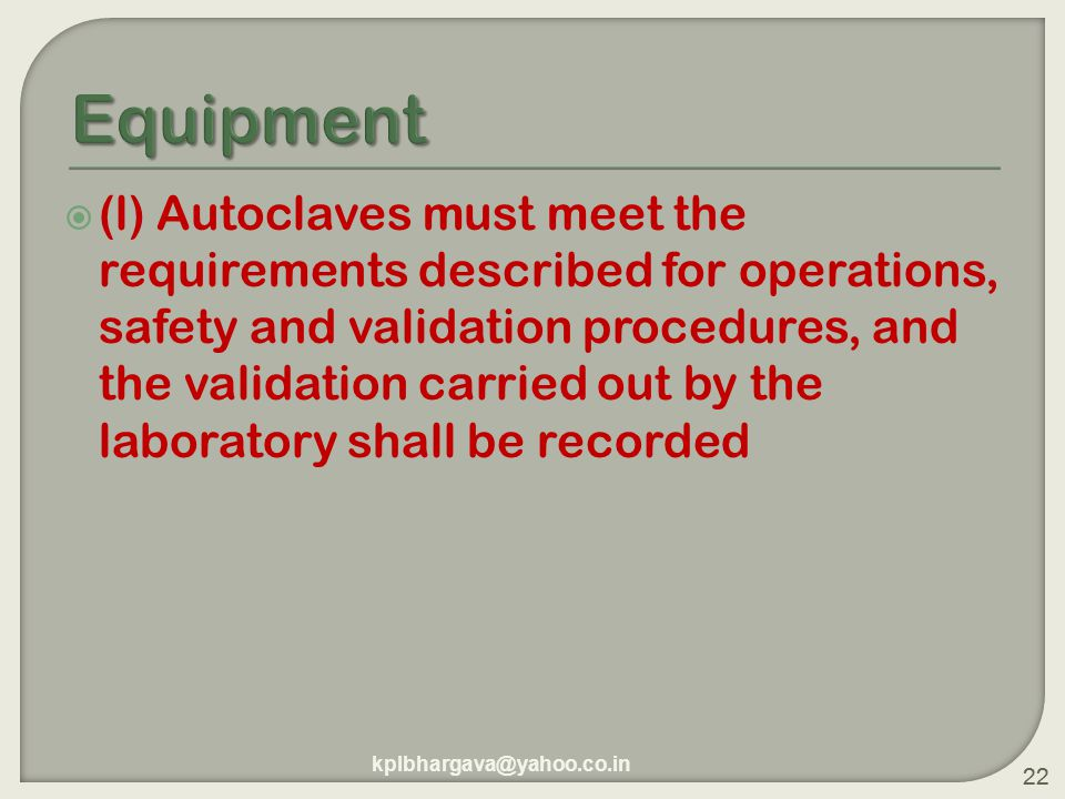 22  (l) Autoclaves must meet the requirements described for operations, safety and validation procedures, and the validation carried out by the laboratory shall be recorded 22 kplbhargava@yahoo.co.in