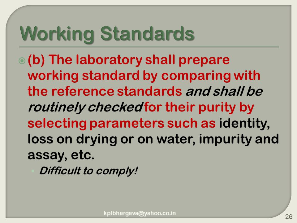 26  (b) The laboratory shall prepare working standard by comparing with the reference standards and shall be routinely checked for their purity by selecting parameters such as identity, loss on drying or on water, impurity and assay, etc.