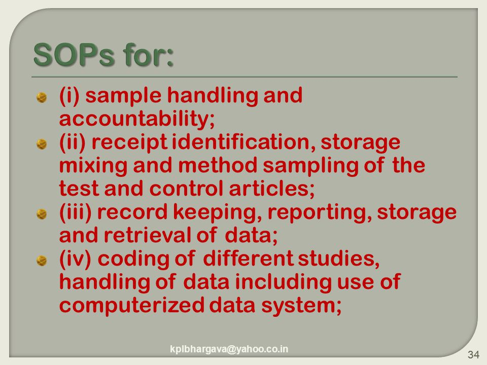 34 (i) sample handling and accountability; (ii) receipt identification, storage mixing and method sampling of the test and control articles; (iii) record keeping, reporting, storage and retrieval of data; (iv) coding of different studies, handling of data including use of computerized data system; 34 kplbhargava@yahoo.co.in