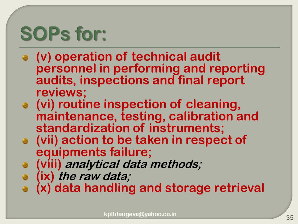 35 (v) operation of technical audit personnel in performing and reporting audits, inspections and final report reviews; (vi) routine inspection of cleaning, maintenance, testing, calibration and standardization of instruments; (vii) action to be taken in respect of equipments failure; (viii) analytical data methods; (ix) the raw data; (x) data handling and storage retrieval 35 kplbhargava@yahoo.co.in