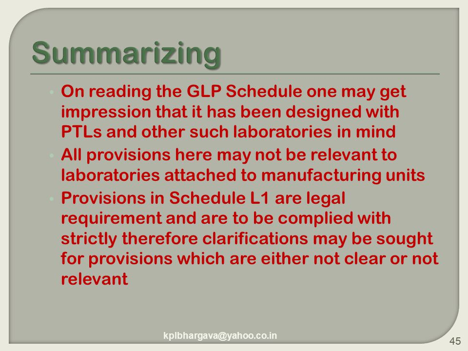 45 On reading the GLP Schedule one may get impression that it has been designed with PTLs and other such laboratories in mind All provisions here may not be relevant to laboratories attached to manufacturing units Provisions in Schedule L1 are legal requirement and are to be complied with strictly therefore clarifications may be sought for provisions which are either not clear or not relevant 45 kplbhargava@yahoo.co.in