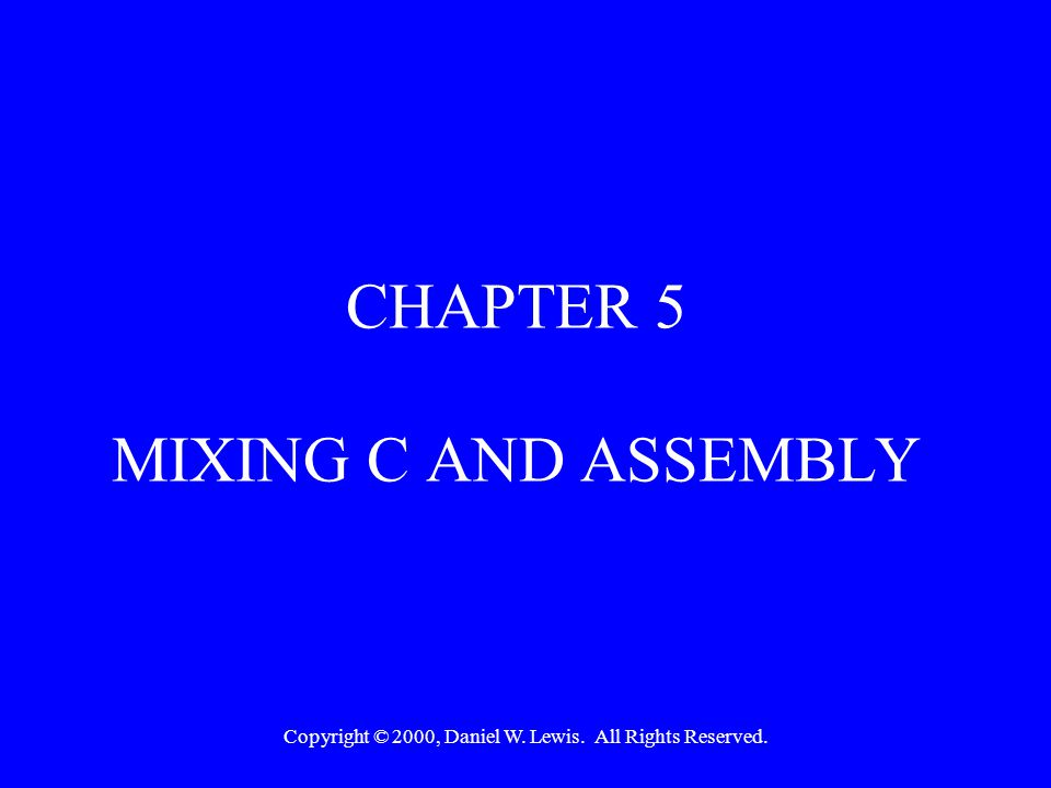 Copyright © 2000, Daniel W. Lewis. All Rights Reserved. CHAPTER 5 MIXING C AND ASSEMBLY
