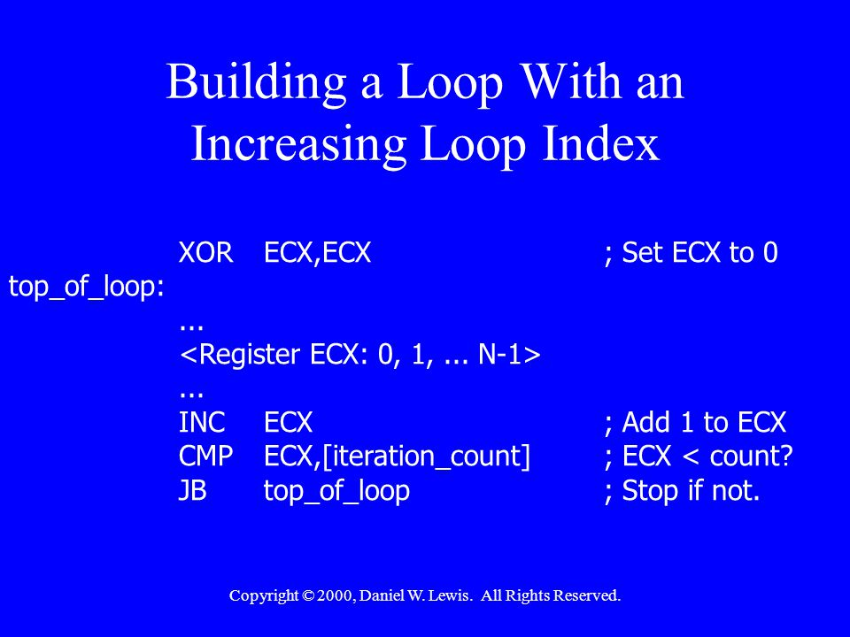 Copyright © 2000, Daniel W. Lewis. All Rights Reserved. Building a Loop With an Increasing Loop Index XORECX,ECX; Set ECX to 0 top_of_loop:...... INCE