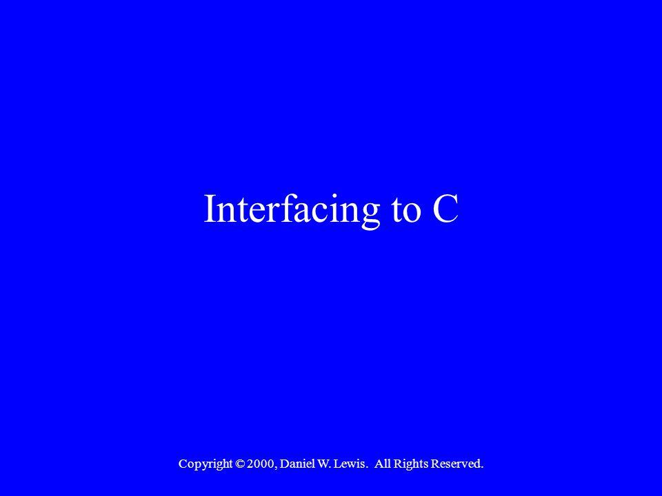 Copyright © 2000, Daniel W. Lewis. All Rights Reserved. Interfacing to C
