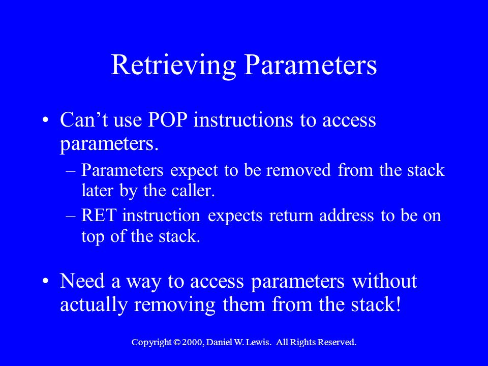 Copyright © 2000, Daniel W. Lewis. All Rights Reserved. Retrieving Parameters Can't use POP instructions to access parameters. –Parameters expect to b