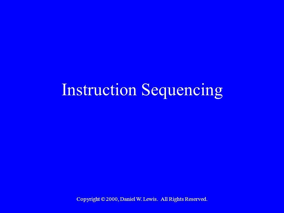 Copyright © 2000, Daniel W. Lewis. All Rights Reserved. Instruction Sequencing
