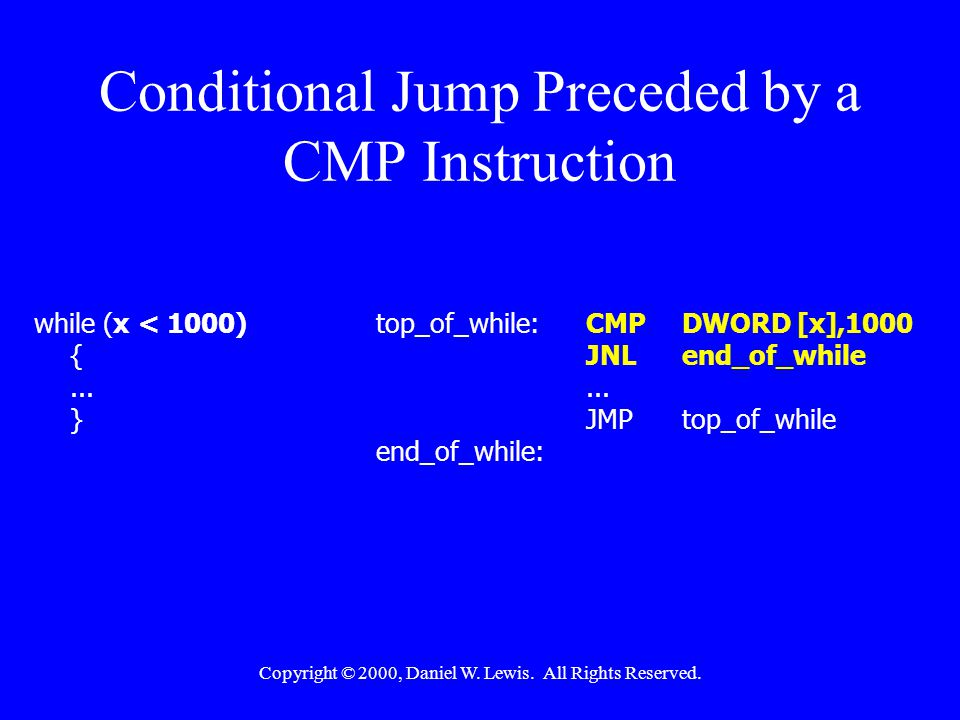 Copyright © 2000, Daniel W. Lewis. All Rights Reserved. Conditional Jump Preceded by a CMP Instruction while (x < 1000)top_of_while:CMPDWORD [x],1000
