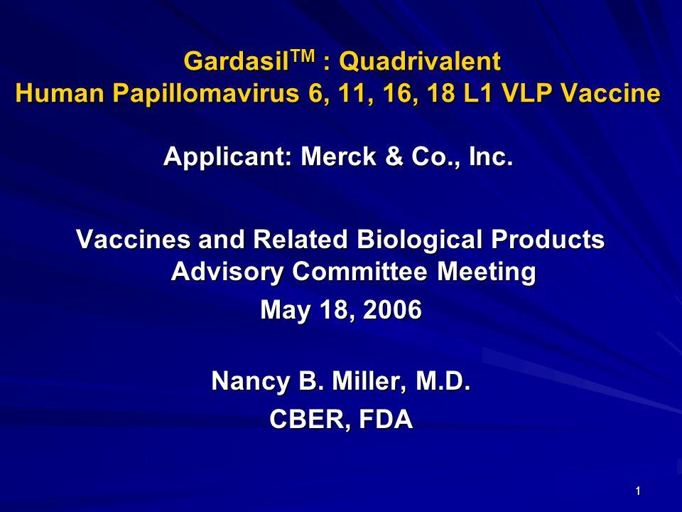 1 Gardasil TM : Quadrivalent Human Papillomavirus 6, 11, 16, 18 L1 VLP Vaccine Applicant: Merck & Co., Inc.