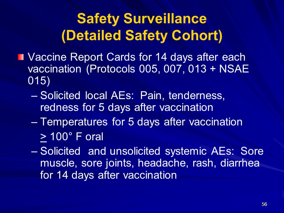 56 Safety Surveillance (Detailed Safety Cohort) Vaccine Report Cards for 14 days after each vaccination (Protocols 005, 007, 013 + NSAE 015) – –Solicited local AEs: Pain, tenderness, redness for 5 days after vaccination – –Temperatures for 5 days after vaccination > 100° F oral – –Solicited and unsolicited systemic AEs: Sore muscle, sore joints, headache, rash, diarrhea for 14 days after vaccination