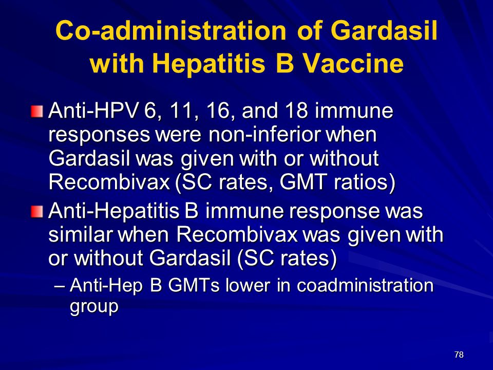 78 Co-administration of Gardasil with Hepatitis B Vaccine Anti-HPV 6, 11, 16, and 18 immune responses were non-inferior when Gardasil was given with o