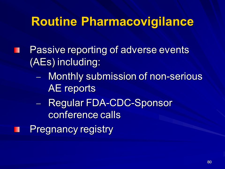 80 Routine Pharmacovigilance Passive reporting of adverse events (AEs) including:  Monthly submission of non-serious AE reports  Regular FDA-CDC-Sponsor conference calls Pregnancy registry