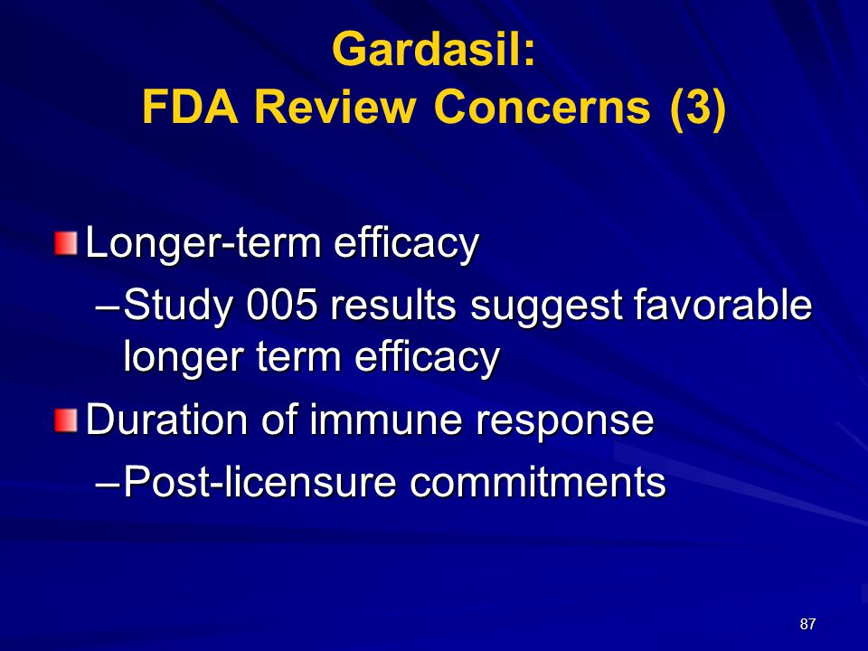 87 Gardasil: FDA Review Concerns (3) Longer-term efficacy –Study 005 results suggest favorable longer term efficacy Duration of immune response –Post-licensure commitments