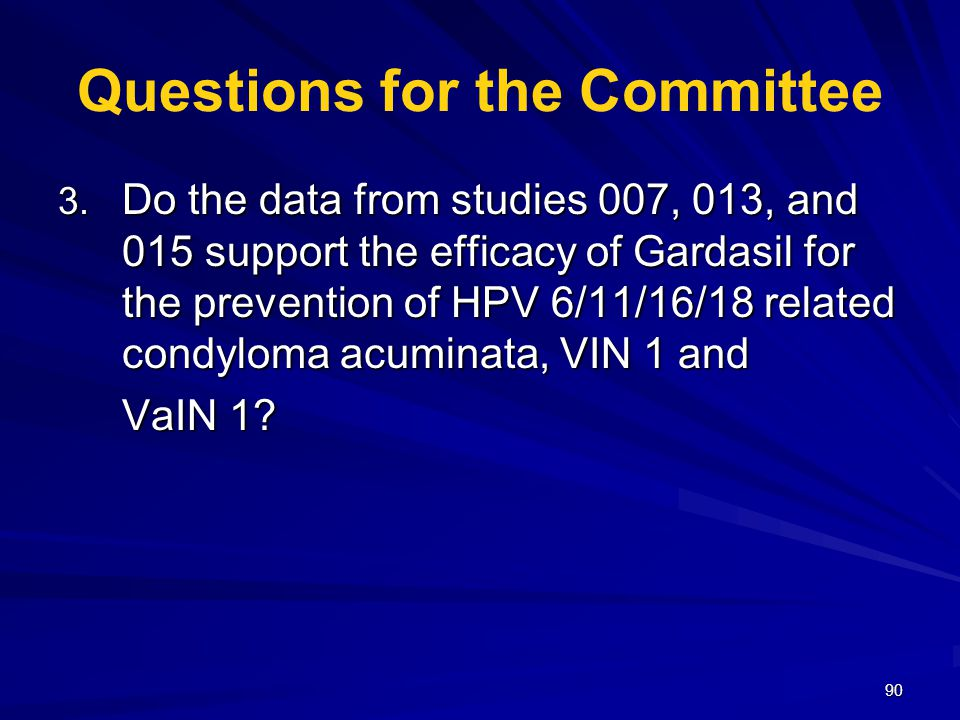 90 Questions for the Committee 3. Do the data from studies 007, 013, and 015 support the efficacy of Gardasil for the prevention of HPV 6/11/16/18 rel