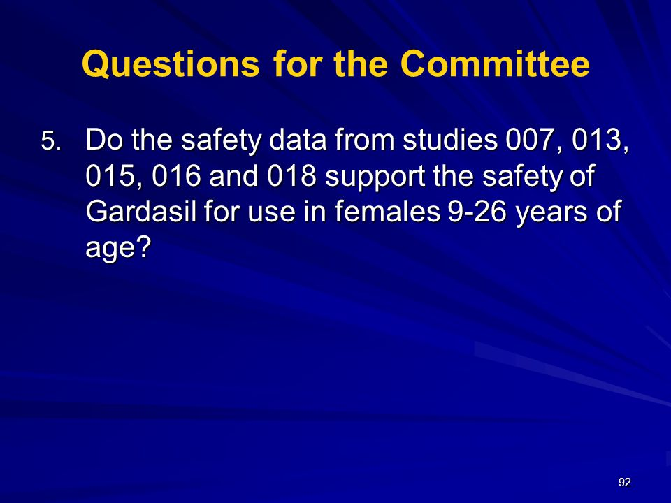 92 Questions for the Committee 5. Do the safety data from studies 007, 013, 015, 016 and 018 support the safety of Gardasil for use in females 9-26 ye