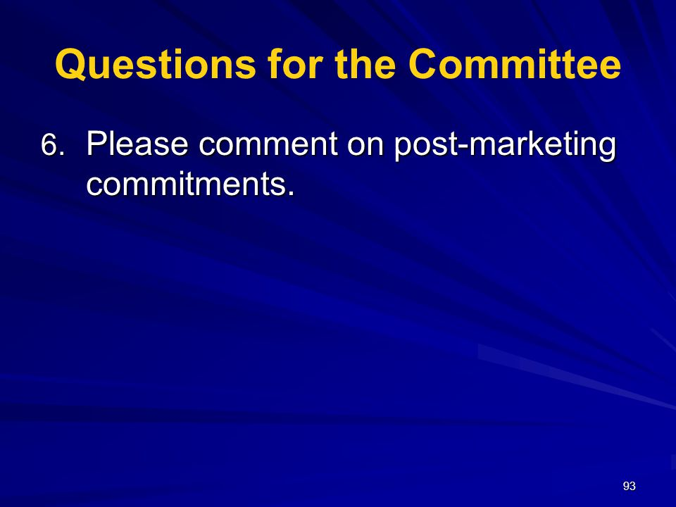 93 Questions for the Committee 6. Please comment on post-marketing commitments.