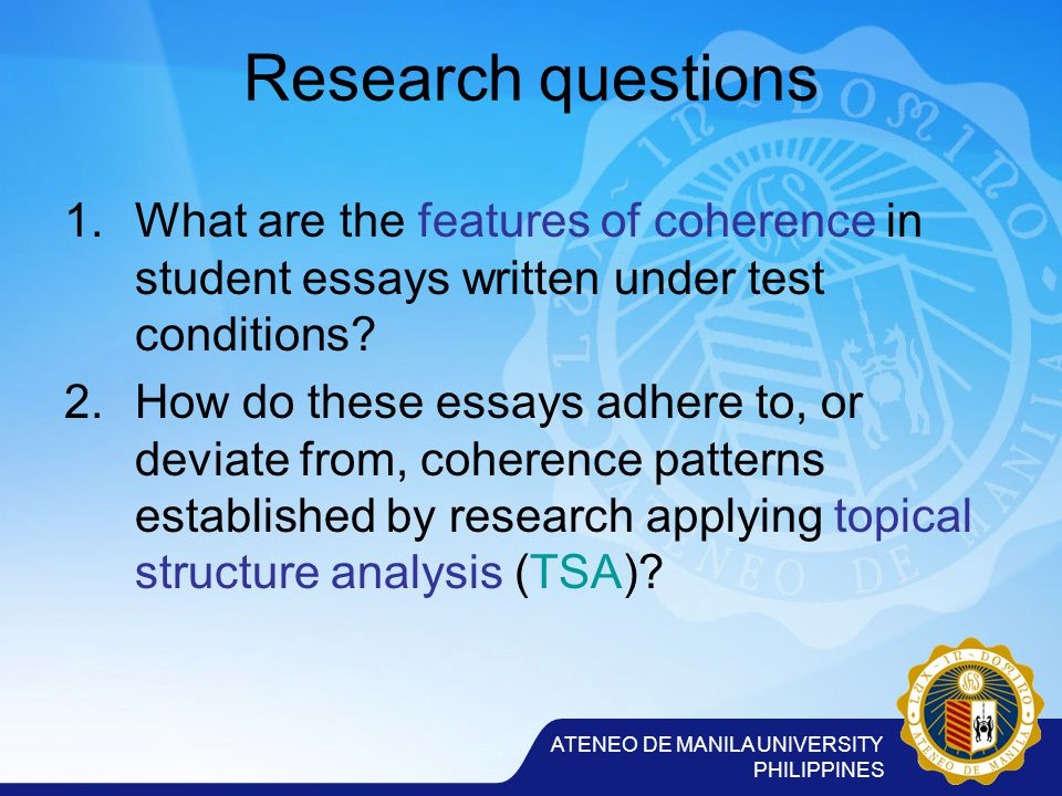 ATENEO DE MANILA UNIVERSITY PHILIPPINES Research questions 1.What are the features of coherence in student essays written under test conditions.