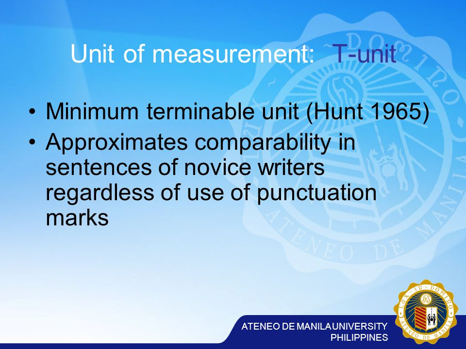 ATENEO DE MANILA UNIVERSITY PHILIPPINES Unit of measurement: T-unit Minimum terminable unit (Hunt 1965) Approximates comparability in sentences of novice writers regardless of use of punctuation marks