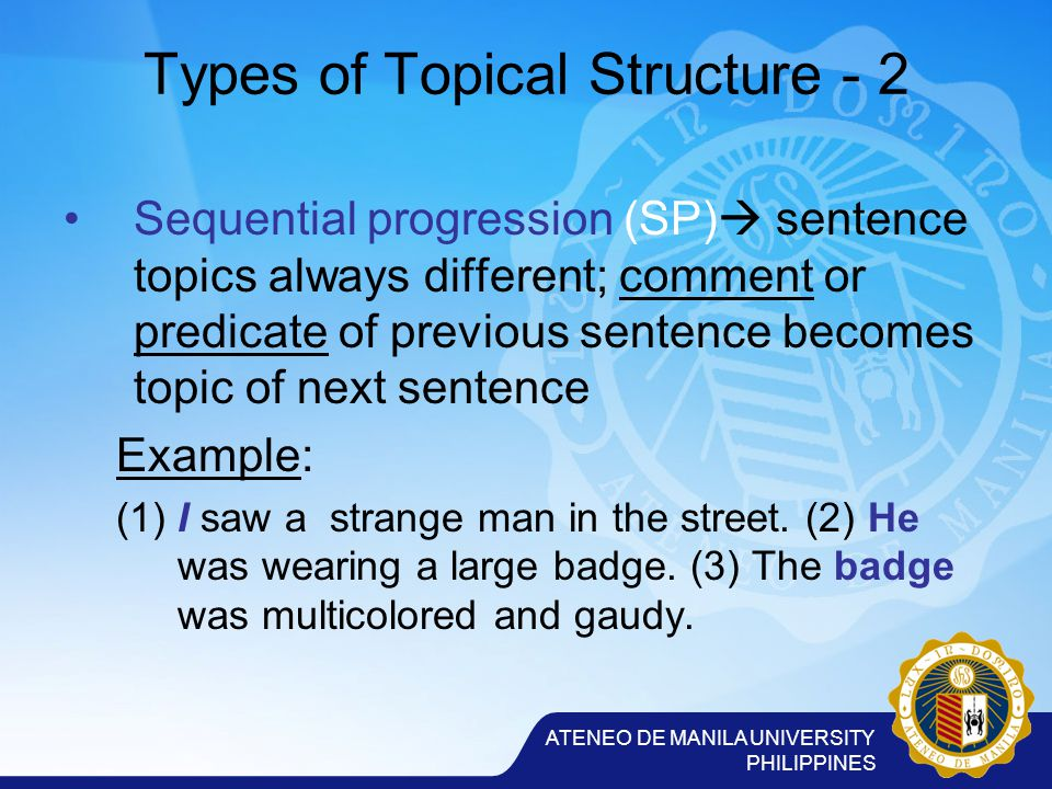 ATENEO DE MANILA UNIVERSITY PHILIPPINES Types of Topical Structure - 2 Sequential progression (SP)  sentence topics always different; comment or predicate of previous sentence becomes topic of next sentence Example: (1) I saw a strange man in the street.
