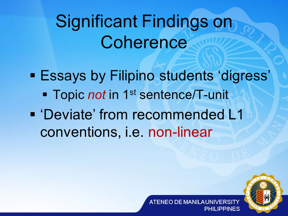 ATENEO DE MANILA UNIVERSITY PHILIPPINES Significant Findings on Coherence  Essays by Filipino students 'digress'  Topic not in 1 st sentence/T-unit  'Deviate' from recommended L1 conventions, i.e.