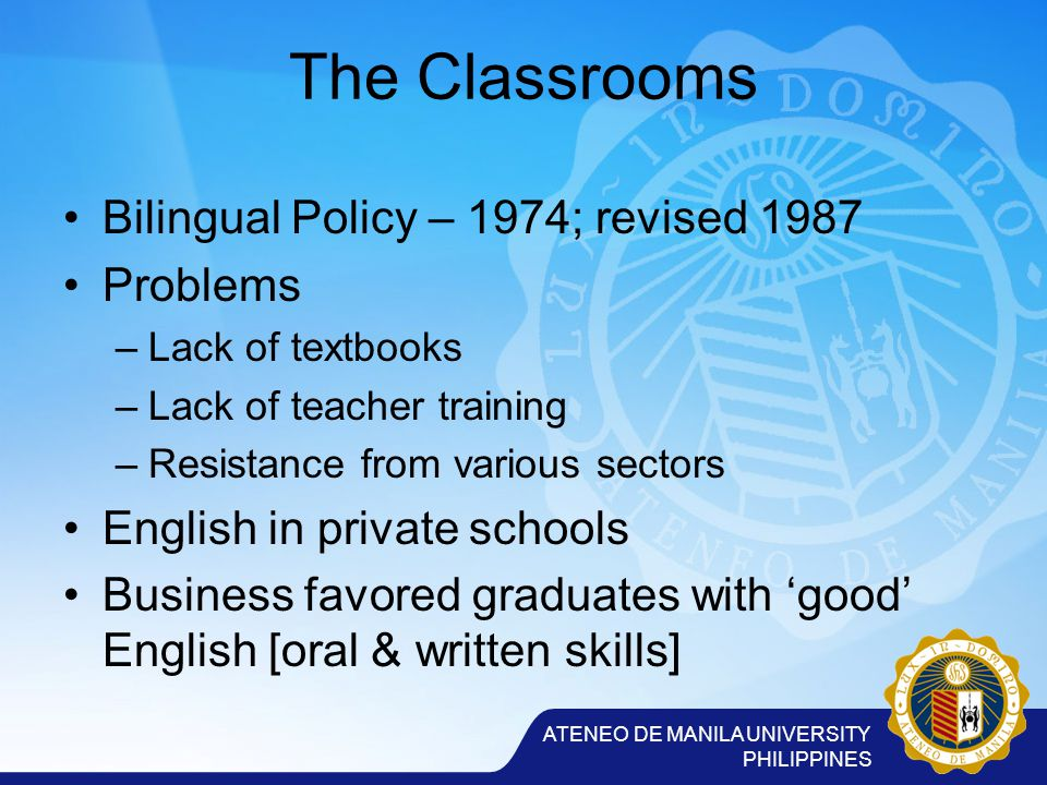 ATENEO DE MANILA UNIVERSITY PHILIPPINES The Classrooms Bilingual Policy – 1974; revised 1987 Problems –Lack of textbooks –Lack of teacher training –Resistance from various sectors English in private schools Business favored graduates with 'good' English [oral & written skills]