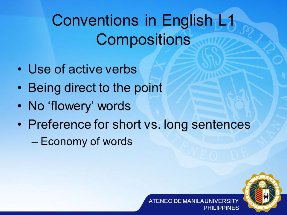 ATENEO DE MANILA UNIVERSITY PHILIPPINES Conventions in English L1 Compositions Use of active verbs Being direct to the point No 'flowery' words Preference for short vs.