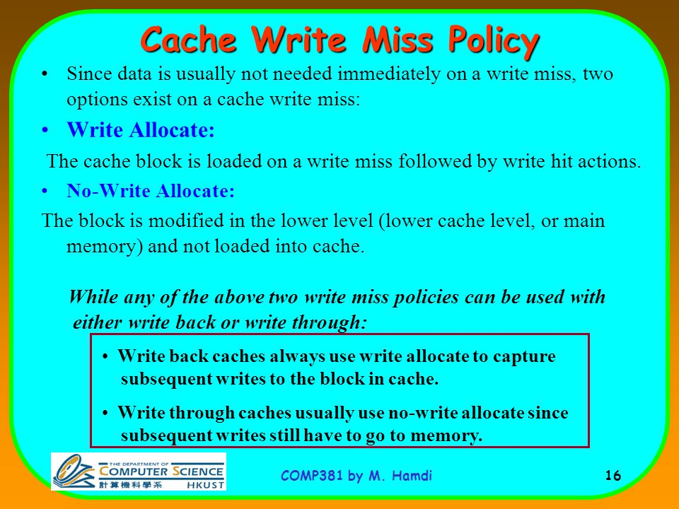 COMP381 by M. Hamdi 16 Cache Write Miss Policy Since data is usually not needed immediately on a write miss, two options exist on a cache write miss: