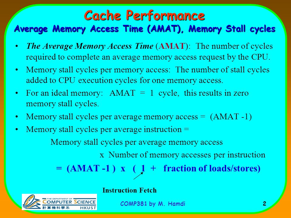 COMP381 by M. Hamdi 2 Cache Performance Average Memory Access Time (AMAT), Memory Stall cycles The Average Memory Access Time (AMAT): The number of cy