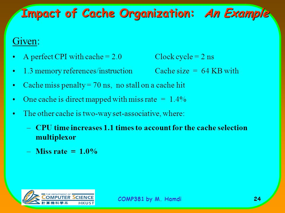 COMP381 by M. Hamdi 24 Impact of Cache Organization: An Example Given: A perfect CPI with cache = 2.0 Clock cycle = 2 ns 1.3 memory references/instruc
